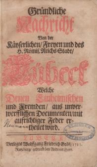 Gründliche Nachricht von der Käyserlichen Freyen und des H. Römis. Reichs Stadt Lübeck welche denen Einheimischen und Fremden ausunverwerfflichen Documenten mit aufrichtiger Feder ertheilet wird