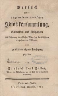 Versuch einer allgemeinen teutschen Idiotikensammlung, Sammlern und Liebhabern zur Ersparung vergeblicher Mühe bey bereits schon aufgefundenen Wörtern,und zu leichterer eigener Fortsetztung gegeben von Friedrich Carl Fulda […]