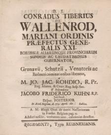 D. J. Conradus Tiberius de Wallenrod, Mariani ordinis praefectus generalis XXI [...] Jo. Jac. Rohdio […] et respondente Jacobo Friderico Kuhn […] disput. posterior in Acad. Regiom. a. 1719. April. die habita