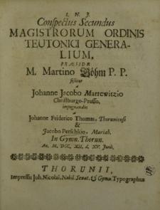 I.N.J.Conspectus secundus magistrorum Ordinis Teutonici generalium [...]a Johanne Jacobo Marrewitzio Christburgo-Prusso impugnandus a Johanne Friderico Thomas, Thoruniensi et Jacobo Perschkio, Mariaeb. in Gymn. Thorun [...]