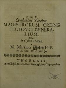 I.N.J.Conspectus tertius magistrorum Ordinis Teutonici generalium sistitur in Gymn. Thorun. a m. Martino Böhm P.P. an. M. DCC. XII. d. XIII Junii