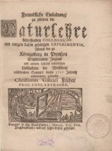 Freundliche Einladung zu zweyen die Naturlehre betreffenden Collegiis und einigen dahin gehörigen experimentis womit der zu Königsberg in Preussen studirenden Jugend und andern daselbst befindlichen Liebhabern der Weissheit [...]
