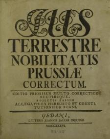 Ius Terrestre Nobilitatis Prussiae correctum. Editio prioribus multo correctior auctiorque, adjectis passim allegatis ex Herburto et constitutionibus Regni