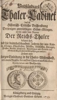 Vollständiges Thaler-Cabinet das ist, Historisch-Critische Beschreibung Derjenigen zweylöthigen Silber-Münzen, welche unter dem Namen Der Reichs-Thaler bekannt sind . auf allerhand Begebenheiten sind geschlagen worden. [...]