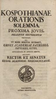 Kospothianae orationis solemnia, Proxima Jovis, feliciter recurrentia indicunt. Et, ut iisdem benevoli intersint, omnes academiae patronos, fautores, cives, humanitate et affectu debitis, invitant, Rector et Senatus Regiae Academiae Regiomontanae