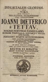 Immortalem gloriam, quam viro, dum viveret, per-illustri, generosissimo atque excellentissimo Joanni Dieterico von Tettav, magno Borussiae Cancellario, Supremi Tribunalis Rerumque Feudalium Presidii [...]