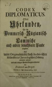 Codex Pomeraniae vicinarumque terrarum diplomaticus: oder Urkunden, so die Pommersch- Rügianisch- u. Caminschen, auch die benachbarten Länd aus lauter Originalien, oder doch archiuischen Abschristen in chronologischer Ordnung zusammen getragen und [...]