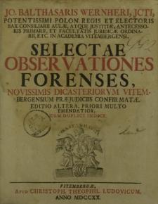 Jo. Balthasaris Wernheri [...] Selectae Observationes Forenses, novissimis dicasteriorum Vitembergensium praeiuduciis confirmatae. Editio altera, priori multo emendatior, cum duplici indice