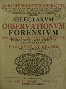 Jo. Balthasaris Wernheri, JCTI [...] Selectarum Observationum Forensium, novissimis dicasteriorum Vitembergensium praeiuduciis confirmatarum pars nona et decima. Volumen sextum cum duplici indice