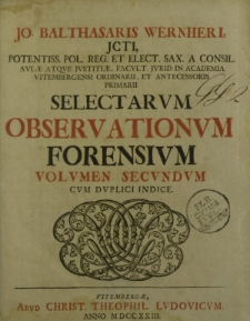 Jo. Balthasaris Wernheri JCTI, potentiss. pol. reg. et elect. sax. a consil […] Selectarum Observationum Forensium volumen secundum cum duplici indice