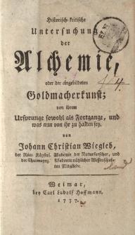 Historisch-kritische Untersuchung der Alchemie, oder der eingebildeten Goldmacherkunst; von ihrem Ursprunge sowohl als Fotrgange, und was nun von ihr zu halten sey