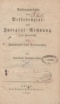 Anfangsgründe der Differenzial- und Integral-Rechnung zum Gebrauch des Ingenieurs und Artilleristen. Von einem Königl. Preußischen Offizier