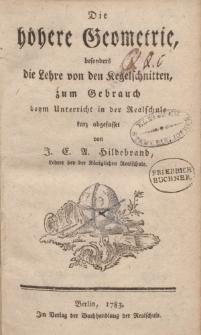 Die höhere Geometrie, besonders die Lehre von den Kegelschnitten, zum Gebrauch beym Unterricht in der Realschule kurz abgefasset von J.E.A. Hildebrandt [ … ]