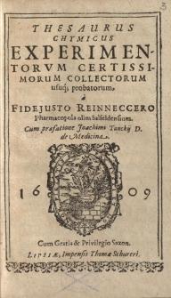 Thesaurus chymicus experimentorvm certissimorum collectorum usuq(ue) probatorum a Fidejusto Reinneccero, pharmacopola olim Salfeldensium cum praefatione Joachimis Tanckij D. de medicina