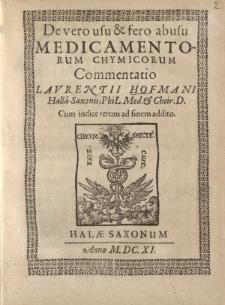 De vero usu et fero abusu medicamentorum chymicorum Commentatio Laurentii Hoffmani Hallae-Saxonis PhiL. Med. Et Cheir. D. Cum indice rerum ad finem addito