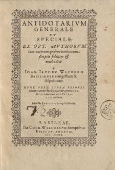 Antidotarium generale et speciale: ex opt. authorum tam veterum quam recentiorum scriptis fideliter et methodice a Ioan. Iacobo Weckero Basiliense congestum et dispositum [ … ]