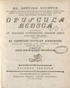 Ge. Gottlob Richter [ … ] Opuscula Medica antehac in Academia Gottingensi seorsim edita nunc vero collecta studio IO. Christiani Gottlieb Ackermanni [ … ] adjectus est Index rerum maxime notabilium. Volumen Tertium