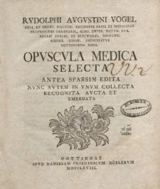 Rudolphi Augustini Vogel [ … ] Opuscula medica selecta antea sparsim edita nunc autem in unum collecta recognita aucta et emendata