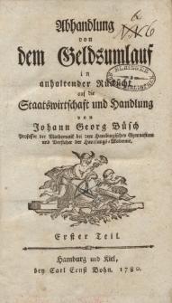 Abhandlung von dem Geldsumlauf in anhaltender Rücksicht auf die Staatswirtschaft und Handlung von Johann Georg Büsch […] Erster Teil