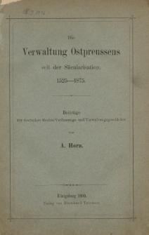 Die Verwaltung Ostpreussens seit der Säcularisation 1525-1875. Beiträge zur deutschen Rechts-Verfassungs- und Verwaltungsgeschichte