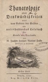 Thanatologie oder Denkwürdigkeiten aus dem Gebiete der Gräber ein unterhaltendes Lesebuch für Kranke und Sterbende […] Erster Theil