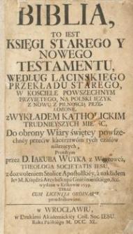 Biblia, to jest Księgi Starego y Nowego Testamentu według łacińskiego przekładu starego w kościele powszechnym...