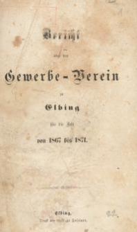 Bericht über den Gewerbe-Verein zu Elbing für die Zeit von 1867 bis 1871